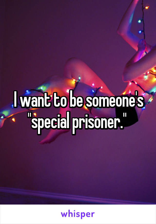 """I want to be someone's """"special prisoner."""""""