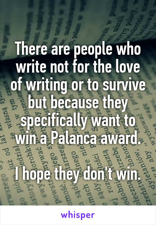 There are people who write not for the love of writing or to survive but because they specifically want to win a Palanca award.  I hope they don't win.
