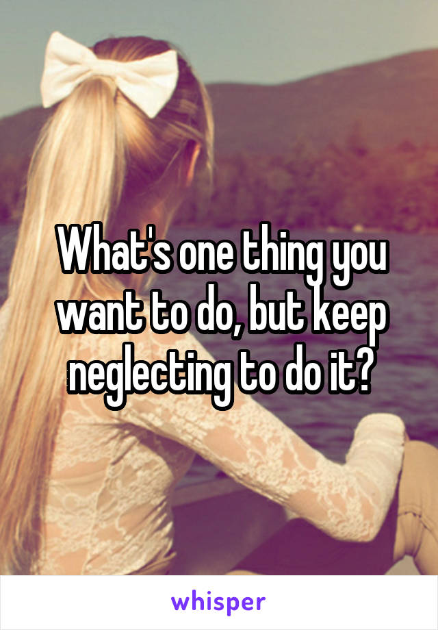 What's one thing you want to do, but keep neglecting to do it?