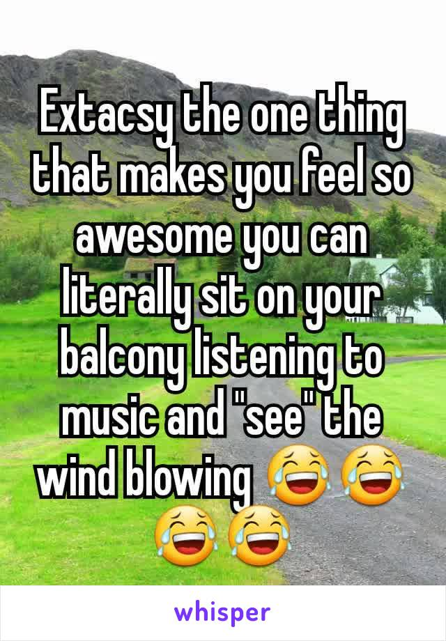 "Extacsy the one thing that makes you feel so awesome you can literally sit on your balcony listening to music and ""see"" the wind blowing 😂😂😂😂"