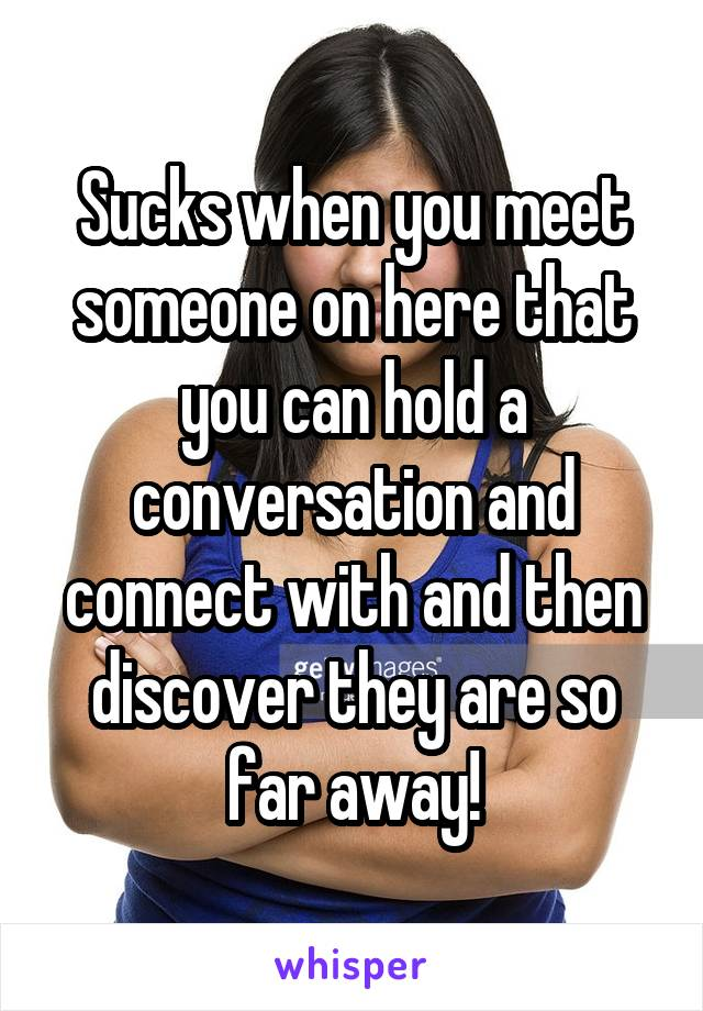 Sucks when you meet someone on here that you can hold a conversation and connect with and then discover they are so far away!