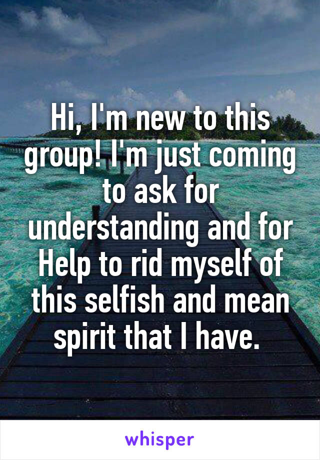 Hi, I'm new to this group! I'm just coming to ask for understanding and for Help to rid myself of this selfish and mean spirit that I have.