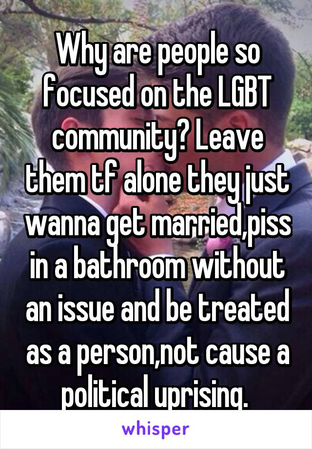Why are people so focused on the LGBT community? Leave them tf alone they just wanna get married,piss in a bathroom without an issue and be treated as a person,not cause a political uprising.