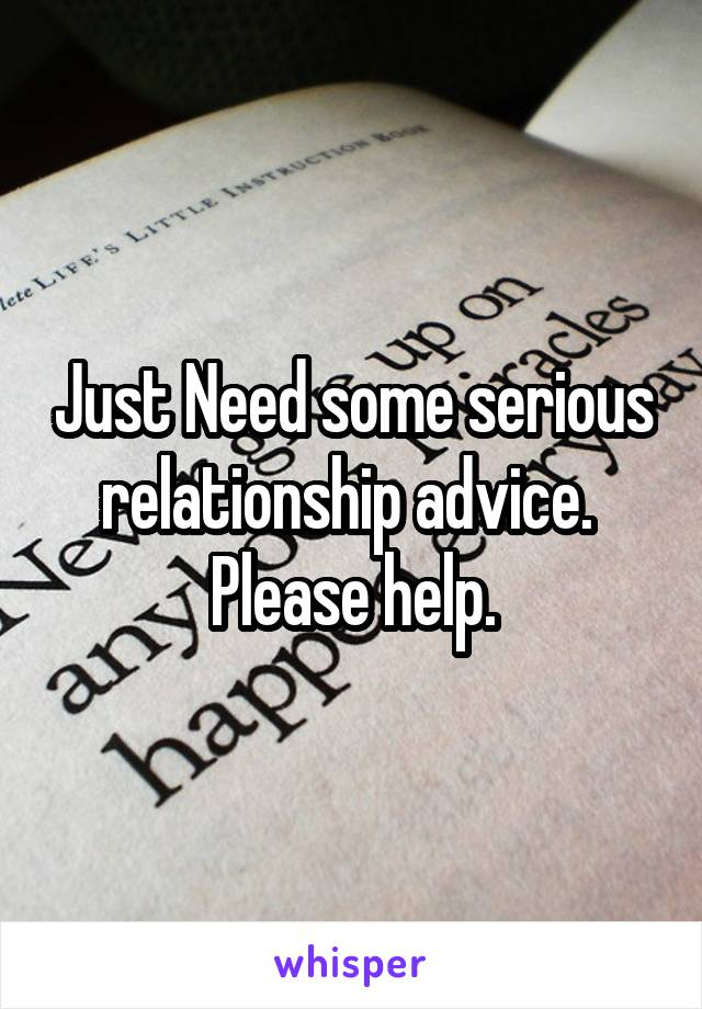 Just Need some serious relationship advice.  Please help.