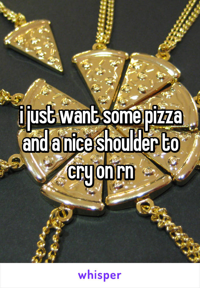 i just want some pizza and a nice shoulder to cry on rn