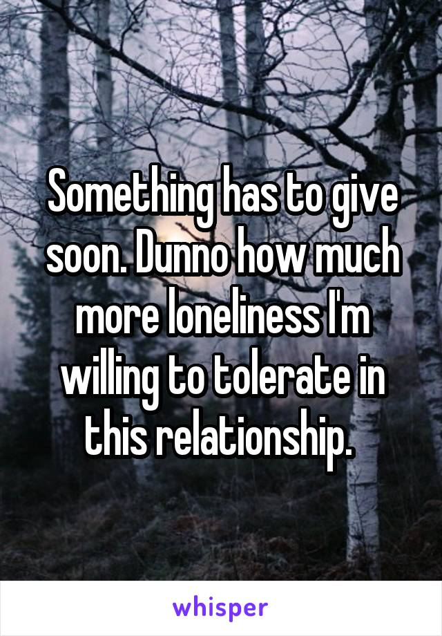Something has to give soon. Dunno how much more loneliness I'm willing to tolerate in this relationship.