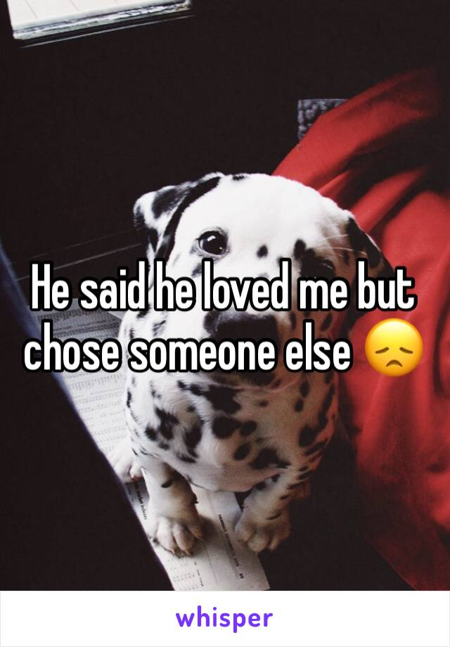He said he loved me but chose someone else 😞