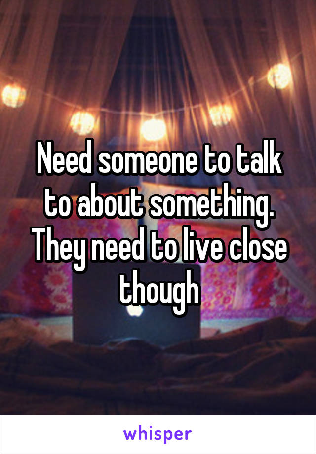Need someone to talk to about something. They need to live close though