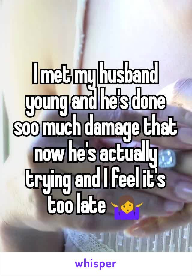 I met my husband young and he's done soo much damage that now he's actually trying and I feel it's too late 🤷