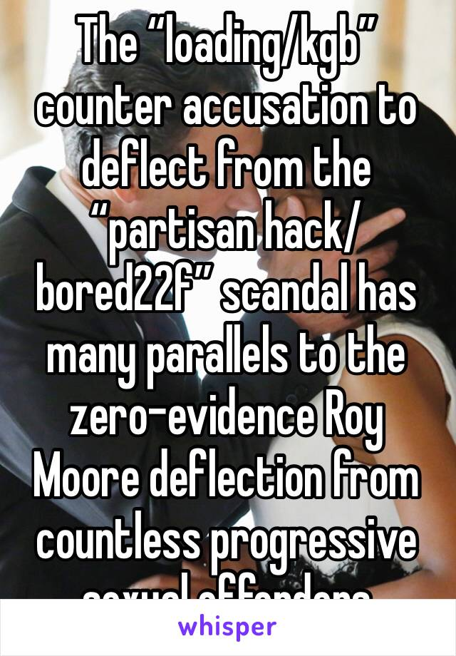 "The ""loading/kgb"" counter accusation to deflect from the ""partisan hack/bored22f"" scandal has many parallels to the zero-evidence Roy Moore deflection from countless progressive sexual offenders"
