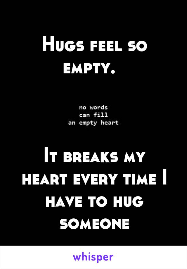 Hugs feel so empty.      It breaks my heart every time I have to hug someone