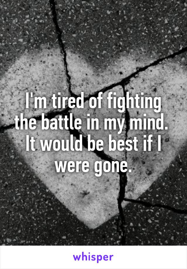 I'm tired of fighting the battle in my mind.  It would be best if I were gone.