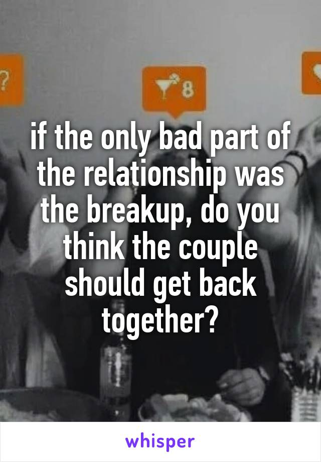 if the only bad part of the relationship was the breakup, do you think the couple should get back together?
