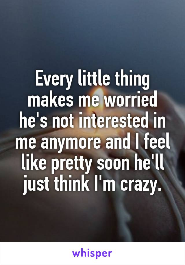 Every little thing makes me worried he's not interested in me anymore and I feel like pretty soon he'll just think I'm crazy.