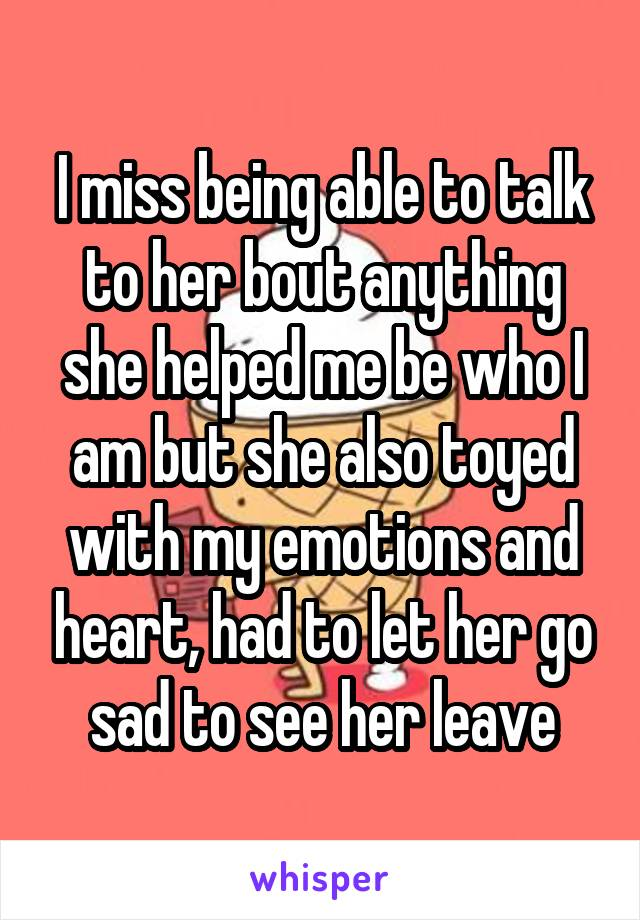 I miss being able to talk to her bout anything she helped me be who I am but she also toyed with my emotions and heart, had to let her go sad to see her leave