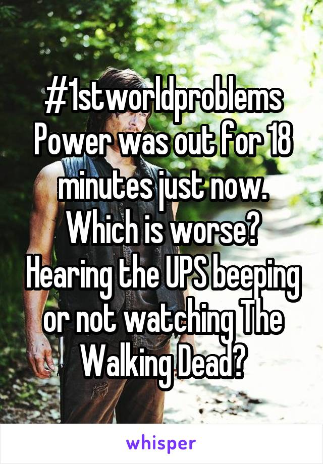 #1stworldproblems Power was out for 18 minutes just now. Which is worse? Hearing the UPS beeping or not watching The Walking Dead?