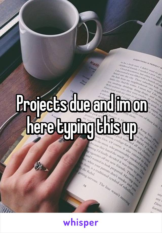 Projects due and im on here typing this up