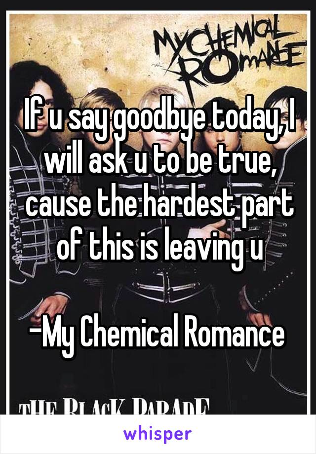 If u say goodbye today, I will ask u to be true, cause the hardest part of this is leaving u  -My Chemical Romance