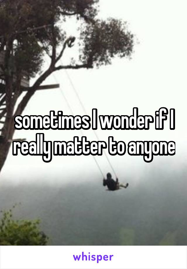 sometimes I wonder if I really matter to anyone