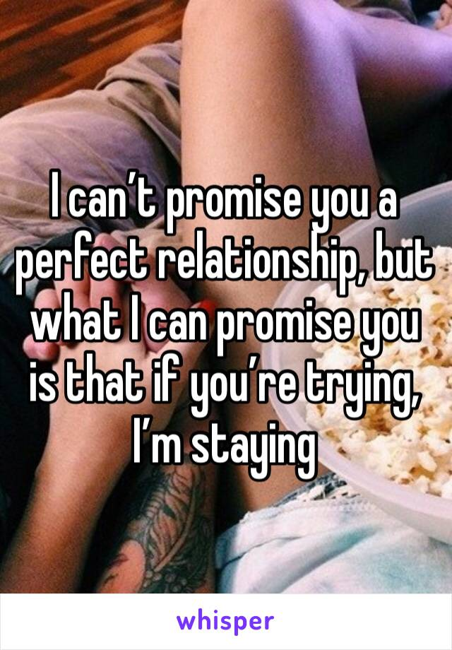 I can't promise you a perfect relationship, but what I can promise you is that if you're trying, I'm staying