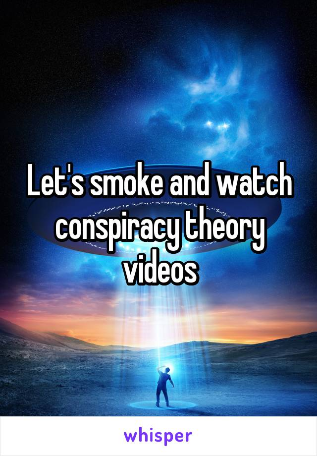 Let's smoke and watch conspiracy theory videos