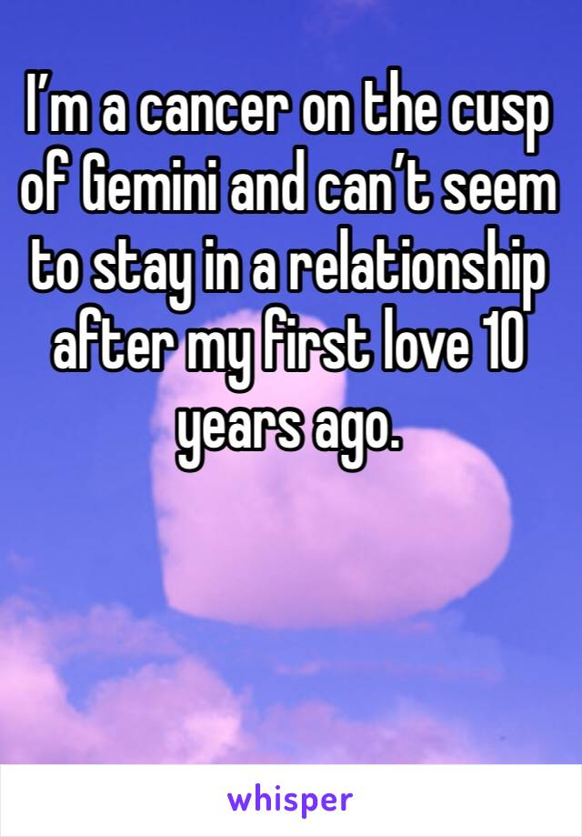 I'm a cancer on the cusp of Gemini and can't seem to stay in a relationship after my first love 10 years ago.