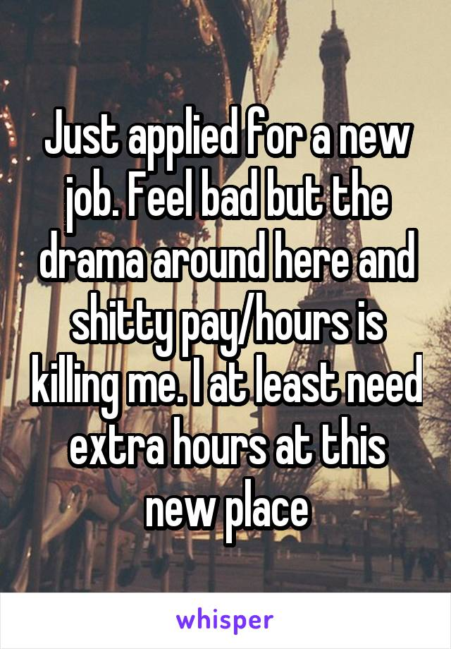 Just applied for a new job. Feel bad but the drama around here and shitty pay/hours is killing me. I at least need extra hours at this new place
