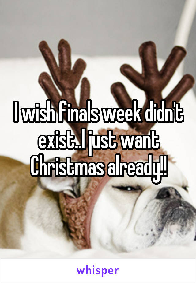 I wish finals week didn't exist..I just want Christmas already!!