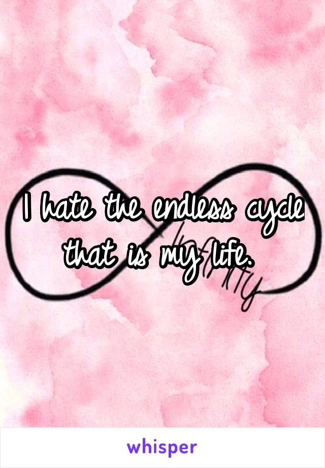 I hate the endless cycle that is my life.