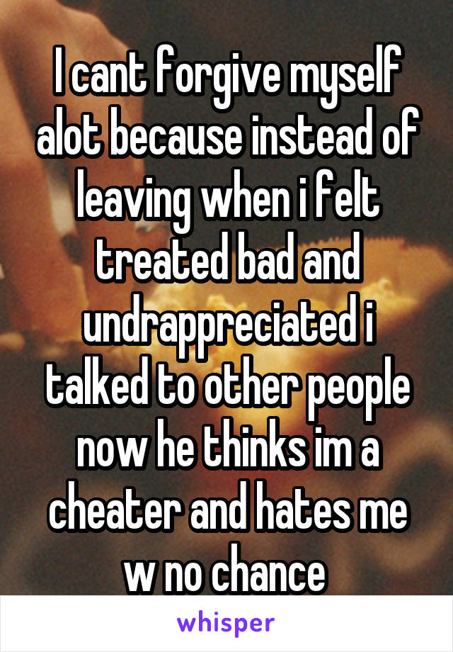 I cant forgive myself alot because instead of leaving when i felt treated bad and undrappreciated i talked to other people now he thinks im a cheater and hates me w no chance