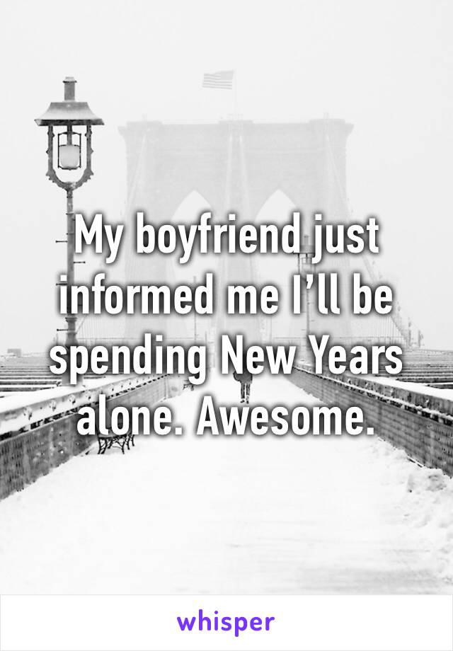 My boyfriend just informed me I'll be spending New Years alone. Awesome.