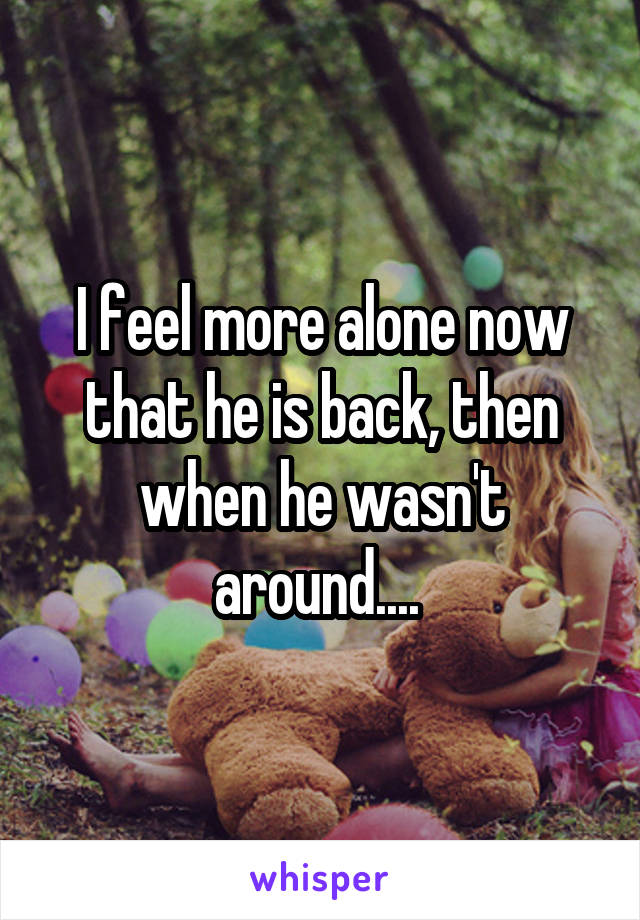 I feel more alone now that he is back, then when he wasn't around....