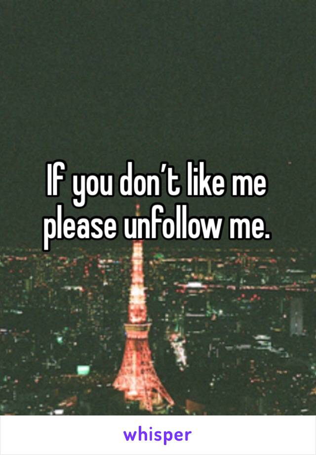 If you don't like me please unfollow me.