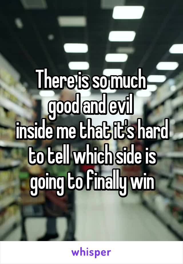 There is so much  good and evil  inside me that it's hard to tell which side is going to finally win