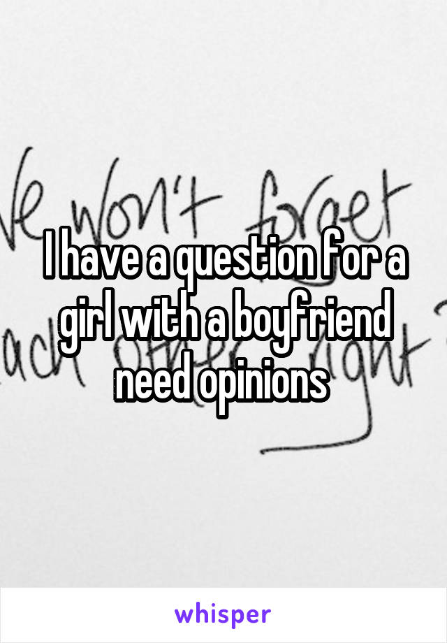 I have a question for a girl with a boyfriend need opinions