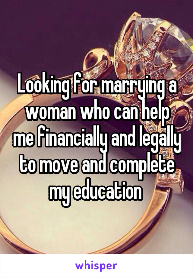 Looking for marrying a woman who can help me financially and legally to move and complete my education