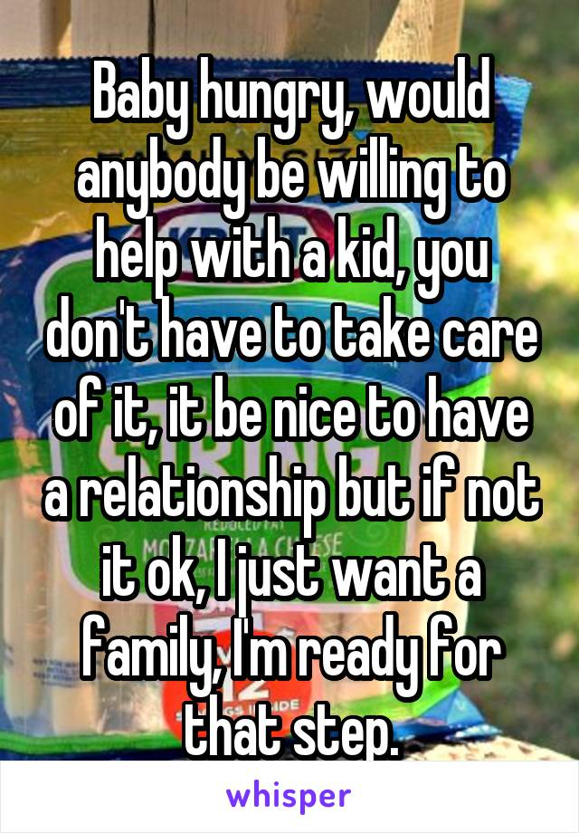 Baby hungry, would anybody be willing to help with a kid, you don't have to take care of it, it be nice to have a relationship but if not it ok, I just want a family, I'm ready for that step.