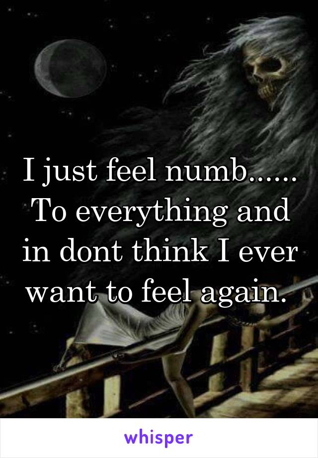I just feel numb...... To everything and in dont think I ever want to feel again.