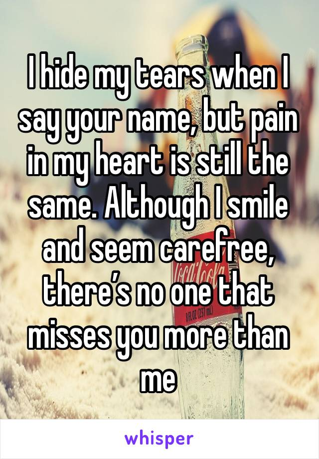 I hide my tears when I say your name, but pain in my heart is still the same. Although I smile and seem carefree, there's no one that misses you more than me