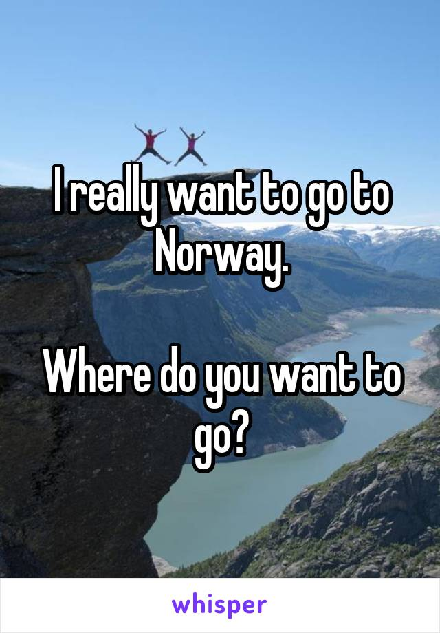 I really want to go to Norway.  Where do you want to go?