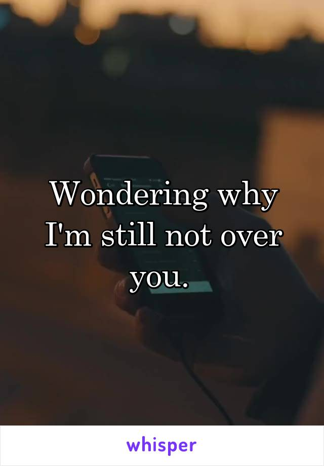 Wondering why I'm still not over you.