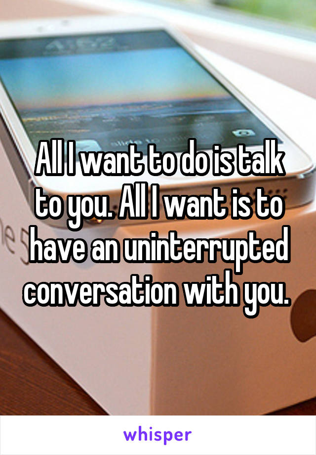 All I want to do is talk to you. All I want is to have an uninterrupted conversation with you.