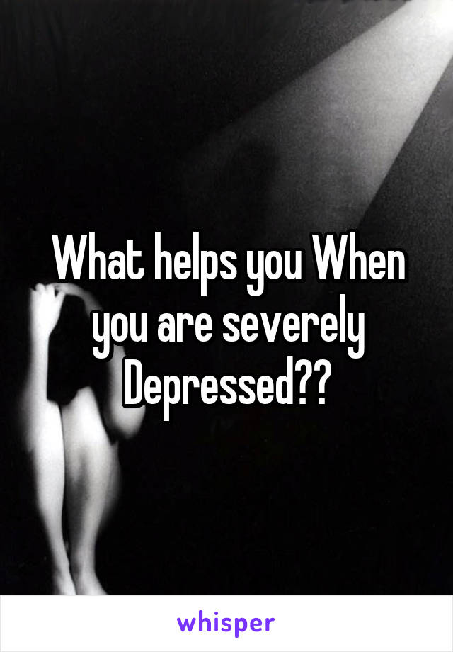 What helps you When you are severely Depressed??