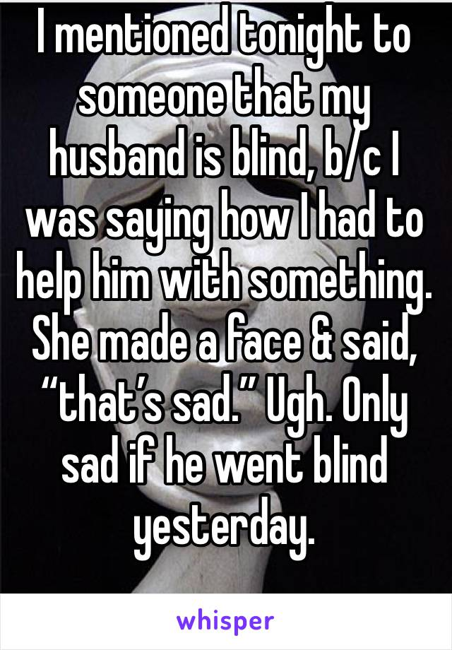 "I mentioned tonight to someone that my husband is blind, b/c I was saying how I had to help him with something. She made a face & said, ""that's sad."" Ugh. Only sad if he went blind yesterday."