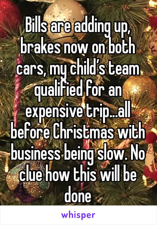 Bills are adding up, brakes now on both cars, my child's team qualified for an expensive trip...all before Christmas with business being slow. No clue how this will be done