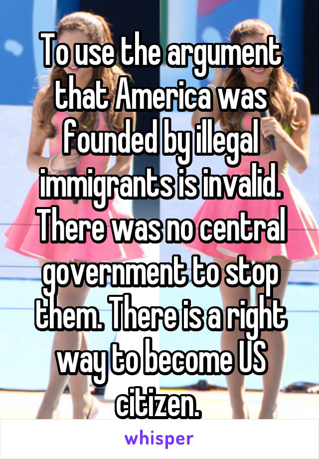 To use the argument that America was founded by illegal immigrants is invalid. There was no central government to stop them. There is a right way to become US citizen.