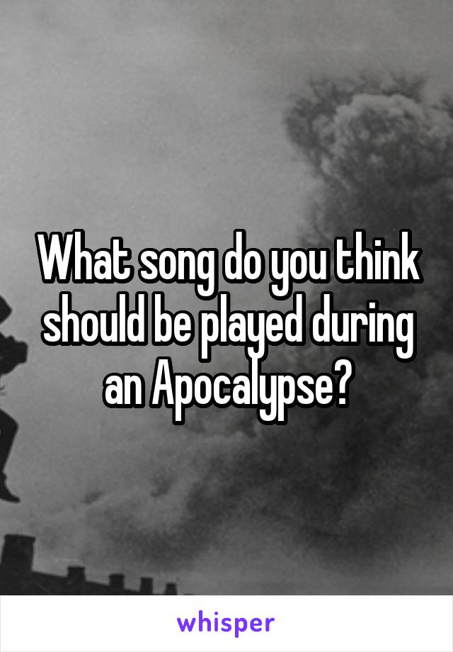 What song do you think should be played during an Apocalypse?