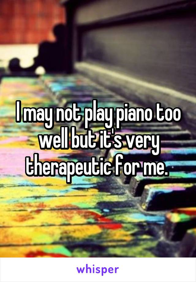 I may not play piano too well but it's very therapeutic for me.