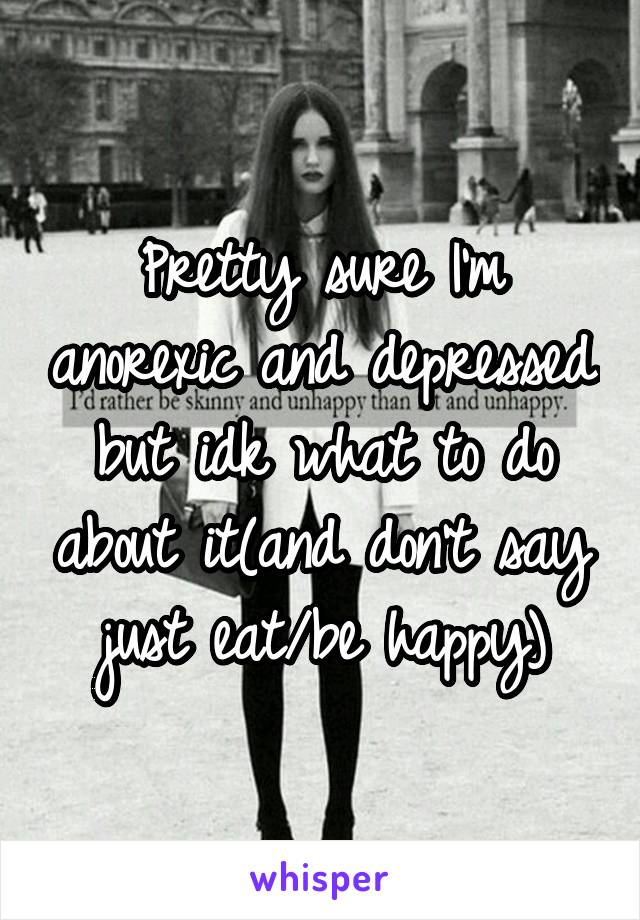 Pretty sure I'm anorexic and depressed but idk what to do about it(and don't say just eat/be happy)