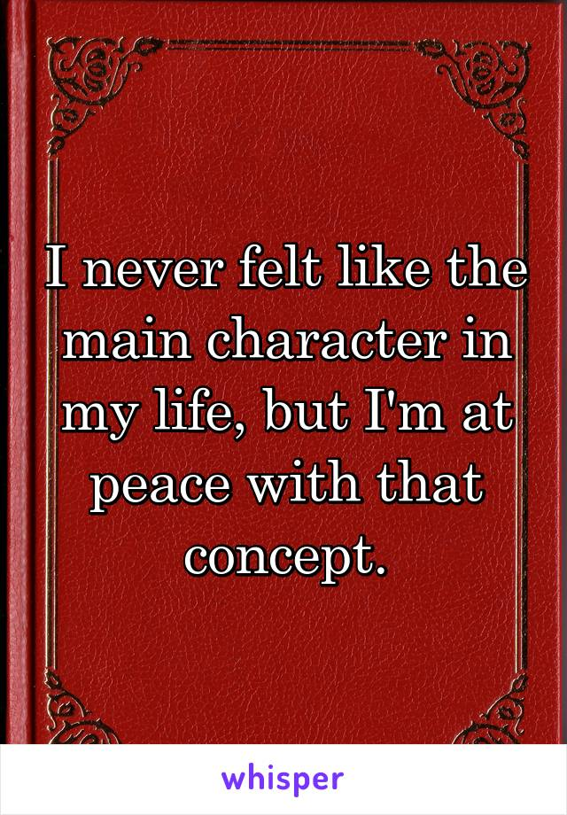 I never felt like the main character in my life, but I'm at peace with that concept.